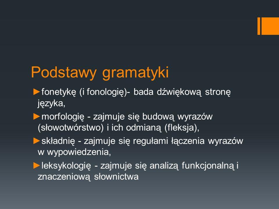Podstawy gramatyki fonetykę (i fonologię)- bada dźwiękową stronę języka,