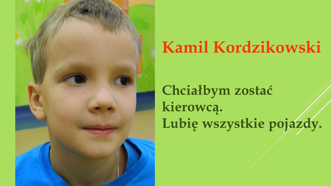 Kamil Kordzikowski Chciałbym zostać kierowcą. Lubię wszystkie pojazdy.