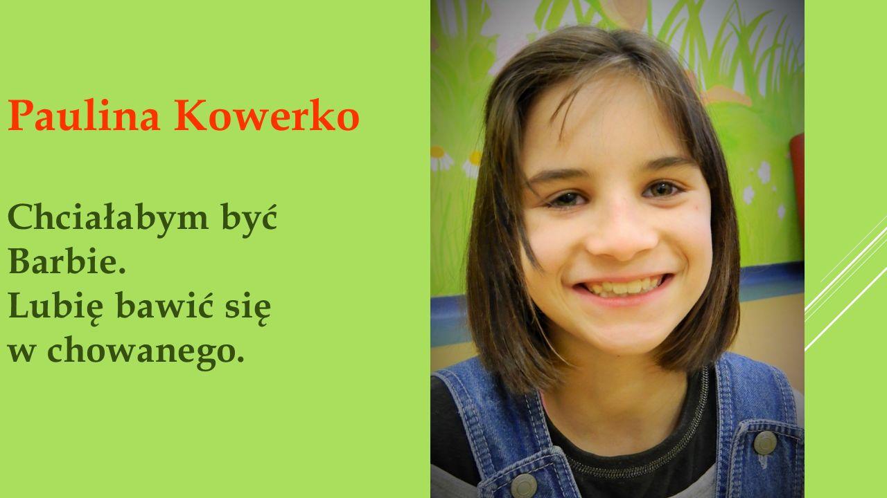 Paulina Kowerko Chciałabym być Barbie. Lubię bawić się w chowanego.