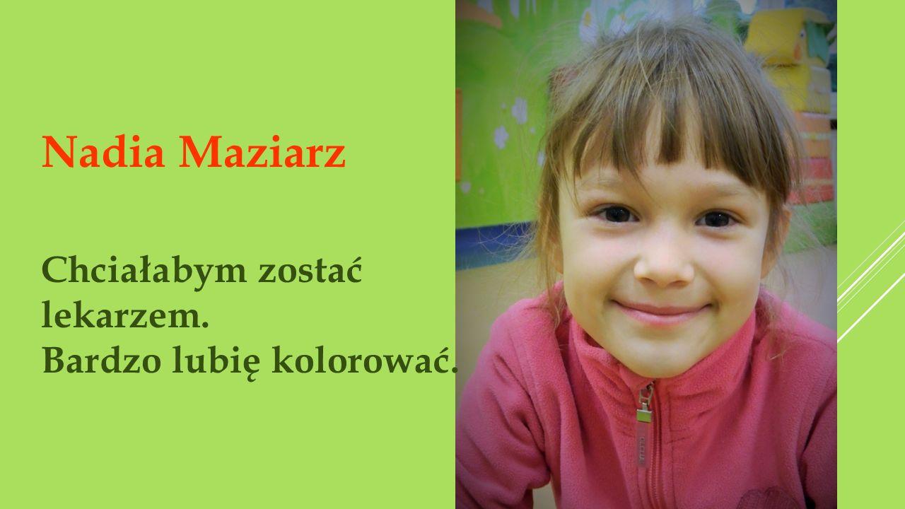 Nadia Maziarz Chciałabym zostać lekarzem. Bardzo lubię kolorować.
