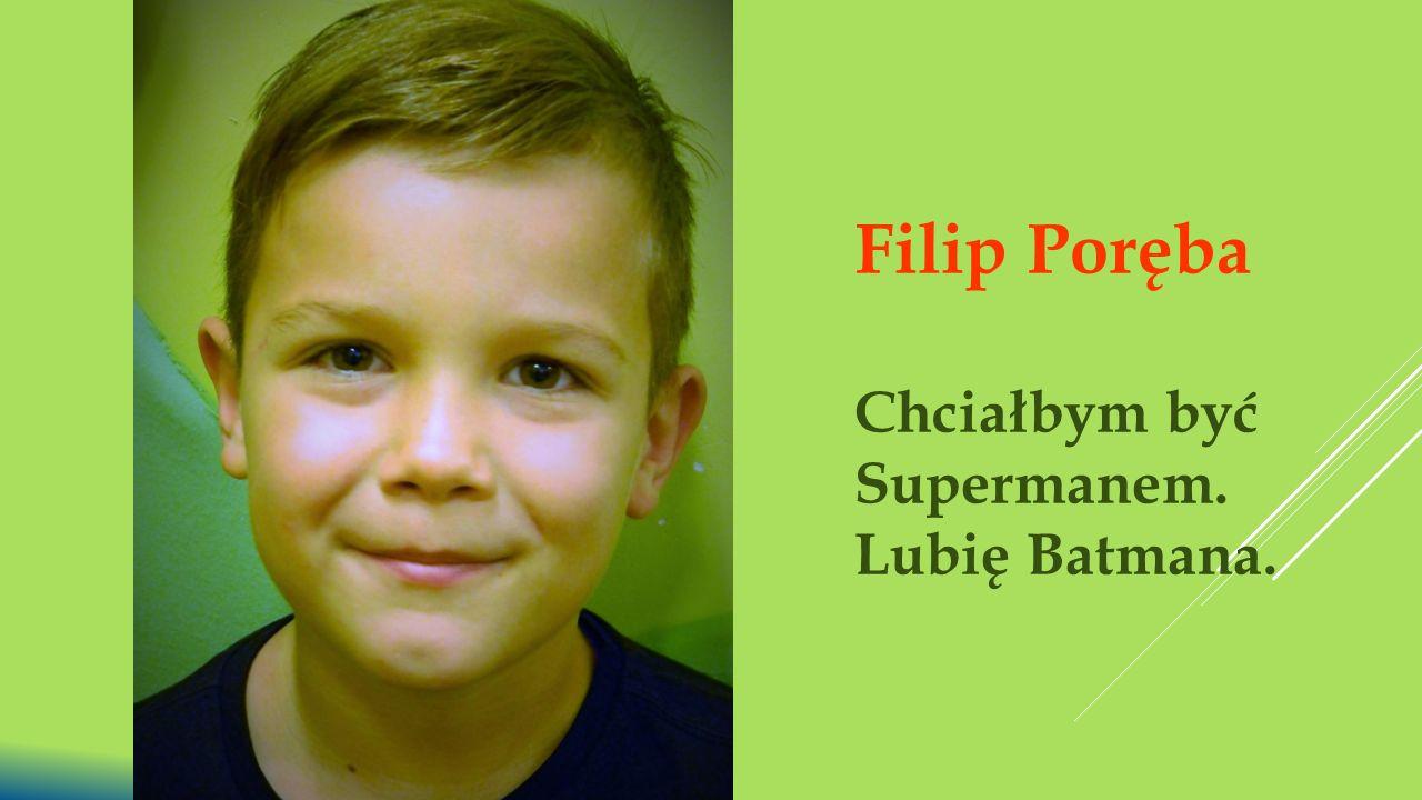 Filip Poręba Chciałbym być Supermanem. Lubię Batmana.