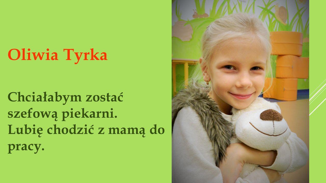 Oliwia Tyrka Chciałabym zostać szefową piekarni.