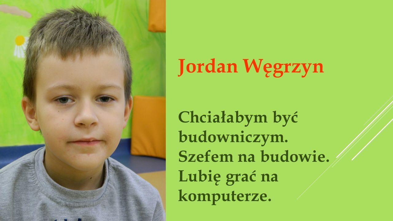 Jordan Węgrzyn Chciałabym być budowniczym. Szefem na budowie.