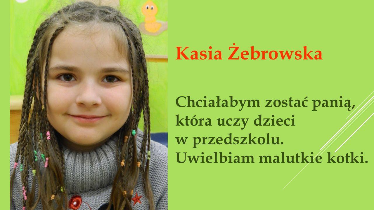 Kasia Żebrowska Chciałabym zostać panią, która uczy dzieci w przedszkolu.