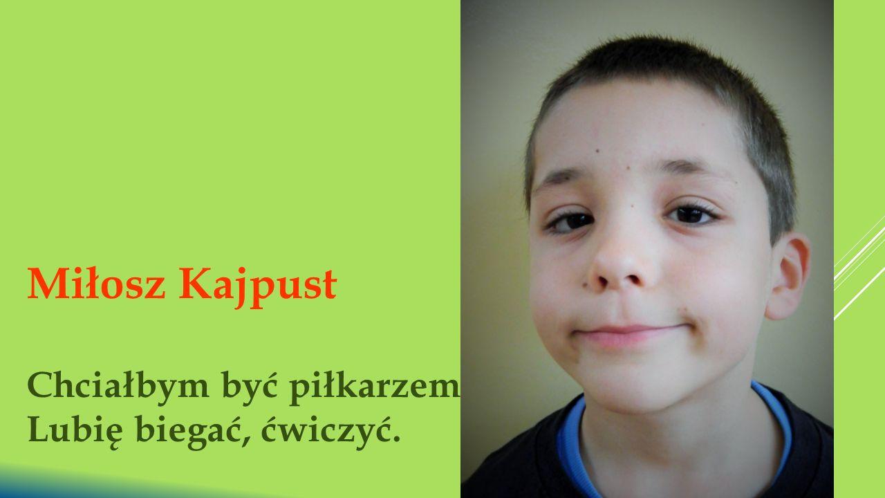 Miłosz Kajpust Chciałbym być piłkarzem. Lubię biegać, ćwiczyć.