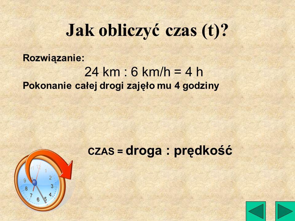 Jak obliczyć czas (t) 24 km : 6 km/h = 4 h Rozwiązanie: