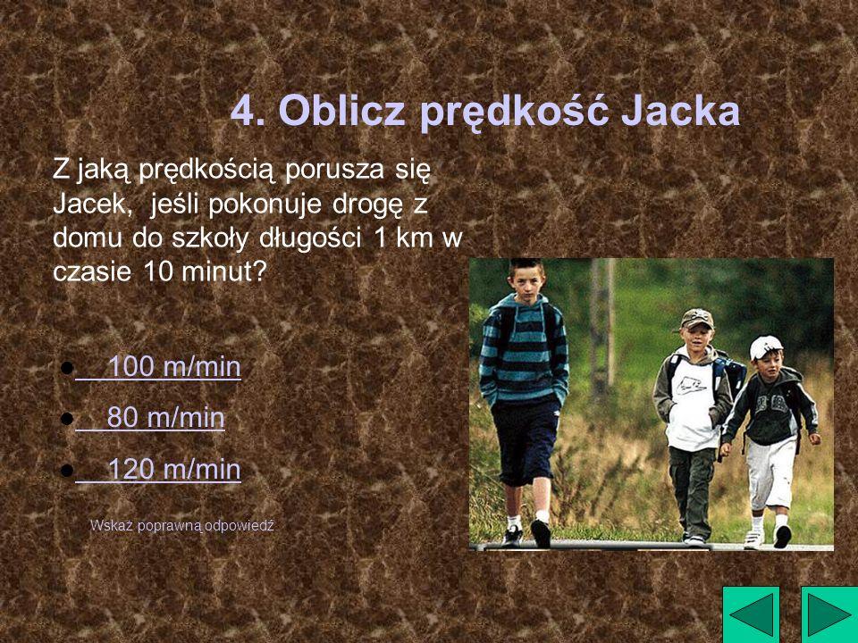 4. Oblicz prędkość Jacka Z jaką prędkością porusza się Jacek, jeśli pokonuje drogę z domu do szkoły długości 1 km w czasie 10 minut