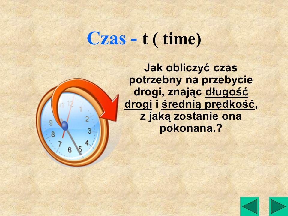 Czas - t ( time) Jak obliczyć czas potrzebny na przebycie drogi, znając długość drogi i średnią prędkość, z jaką zostanie ona pokonana.