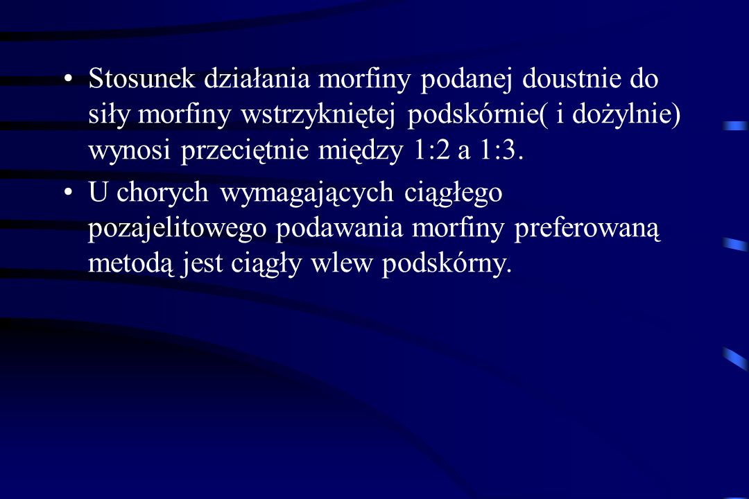 Stosunek działania morfiny podanej doustnie do siły morfiny wstrzykniętej podskórnie( i dożylnie) wynosi przeciętnie między 1:2 a 1:3.