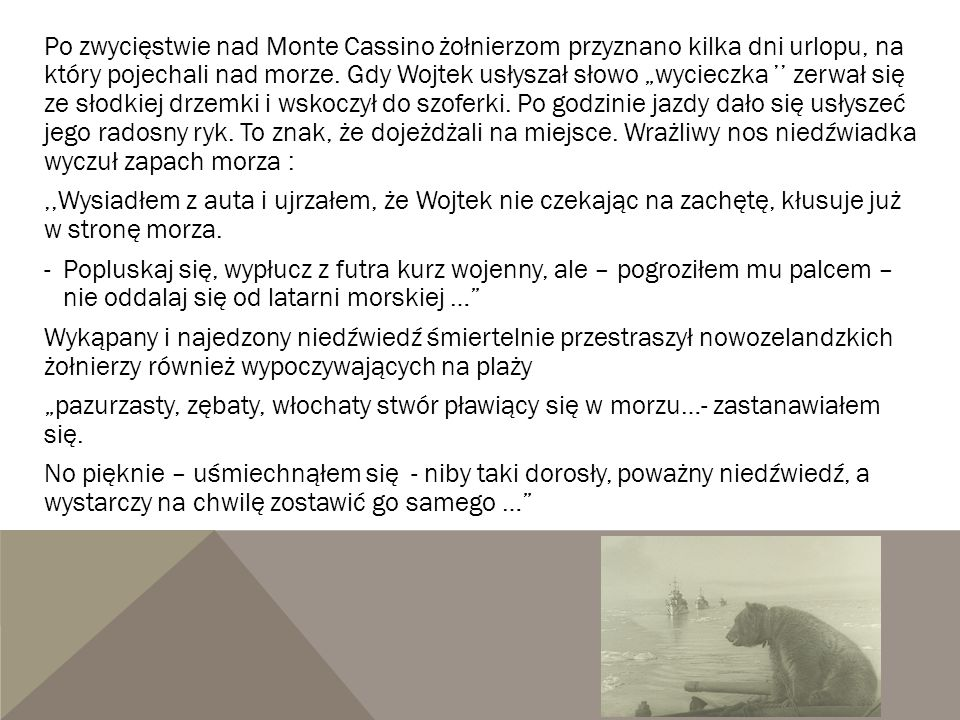 """Po zwycięstwie nad Monte Cassino żołnierzom przyznano kilka dni urlopu, na który pojechali nad morze. Gdy Wojtek usłyszał słowo """"wycieczka '' zerwał się ze słodkiej drzemki i wskoczył do szoferki. Po godzinie jazdy dało się usłyszeć jego radosny ryk. To znak, że dojeżdżali na miejsce. Wrażliwy nos niedźwiadka wyczuł zapach morza :"""