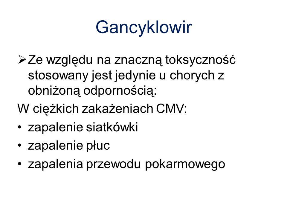 Gancyklowir Ze względu na znaczną toksyczność stosowany jest jedynie u chorych z obniżoną odpornością: