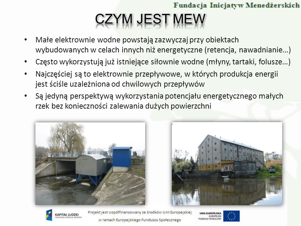 CZYM JEST MEW Małe elektrownie wodne powstają zazwyczaj przy obiektach wybudowanych w celach innych niż energetyczne (retencja, nawadnianie…)