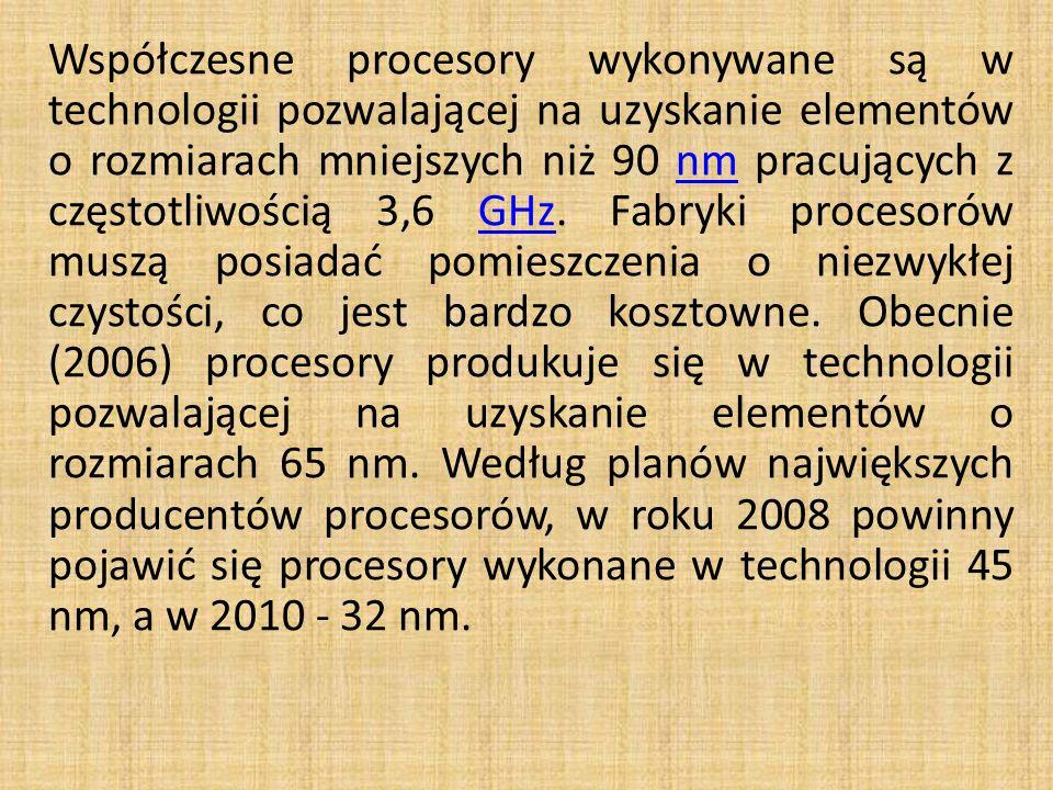Współczesne procesory wykonywane są w technologii pozwalającej na uzyskanie elementów o rozmiarach mniejszych niż 90 nm pracujących z częstotliwością 3,6 GHz.