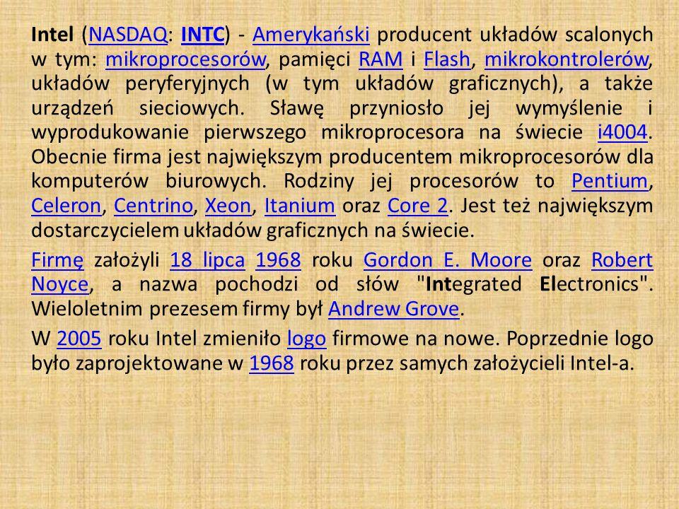 Intel (NASDAQ: INTC) - Amerykański producent układów scalonych w tym: mikroprocesorów, pamięci RAM i Flash, mikrokontrolerów, układów peryferyjnych (w tym układów graficznych), a także urządzeń sieciowych. Sławę przyniosło jej wymyślenie i wyprodukowanie pierwszego mikroprocesora na świecie i4004. Obecnie firma jest największym producentem mikroprocesorów dla komputerów biurowych. Rodziny jej procesorów to Pentium, Celeron, Centrino, Xeon, Itanium oraz Core 2. Jest też największym dostarczycielem układów graficznych na świecie.