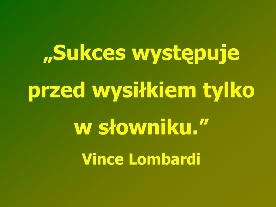 """""""Sukces występuje przed wysiłkiem tylko w słowniku. Vince Lombardi"""