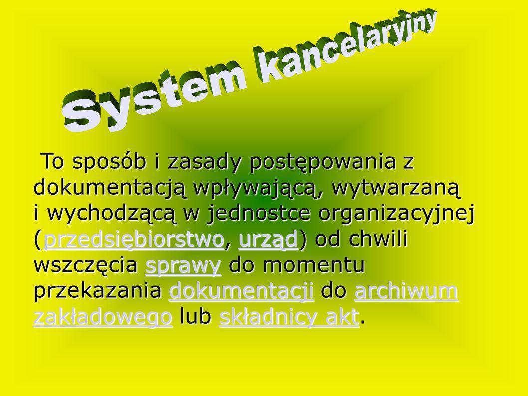 System kancelaryjnyTo sposób i zasady postępowania z dokumentacją wpływającą, wytwarzaną. i wychodzącą w jednostce organizacyjnej.