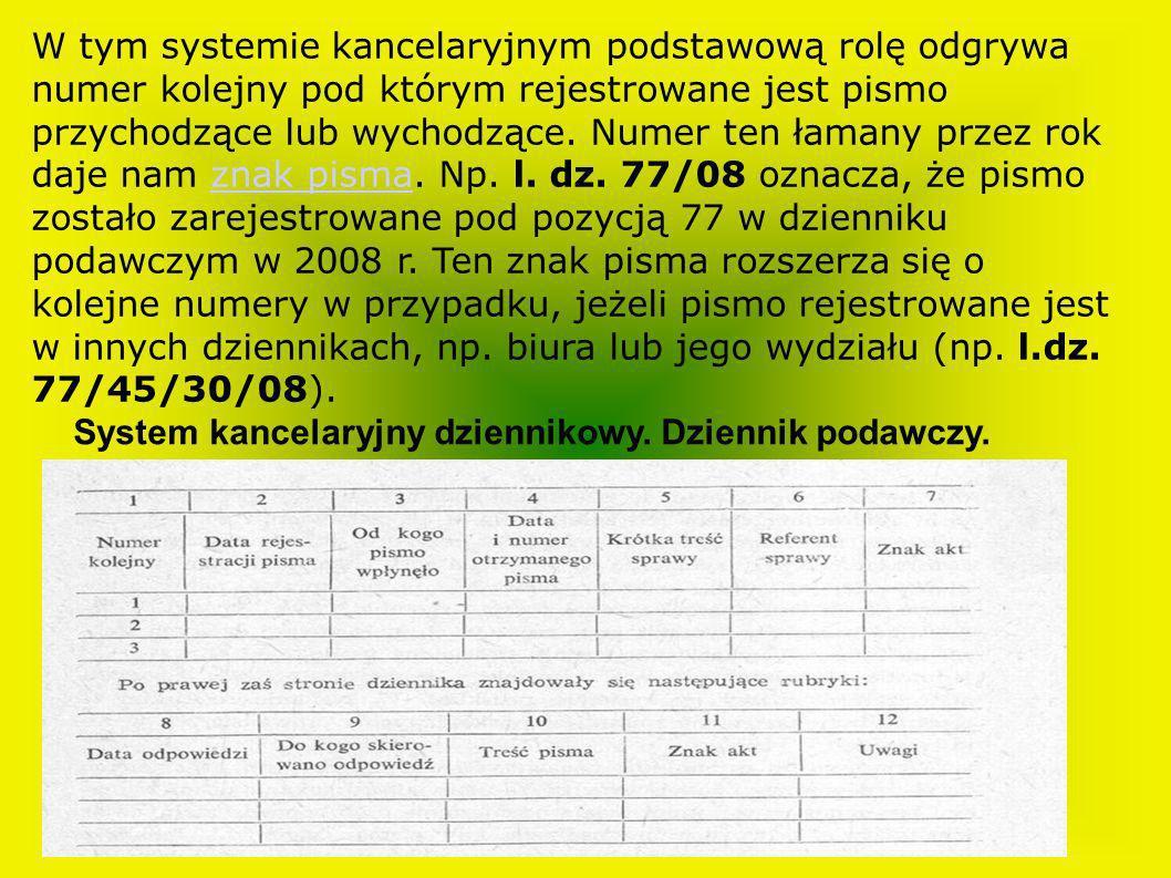 W tym systemie kancelaryjnym podstawową rolę odgrywa numer kolejny pod którym rejestrowane jest pismo przychodzące lub wychodzące. Numer ten łamany przez rok daje nam znak pisma. Np. l. dz. 77/08 oznacza, że pismo zostało zarejestrowane pod pozycją 77 w dzienniku podawczym w 2008 r. Ten znak pisma rozszerza się o kolejne numery w przypadku, jeżeli pismo rejestrowane jest w innych dziennikach, np. biura lub jego wydziału (np. l.dz. 77/45/30/08).