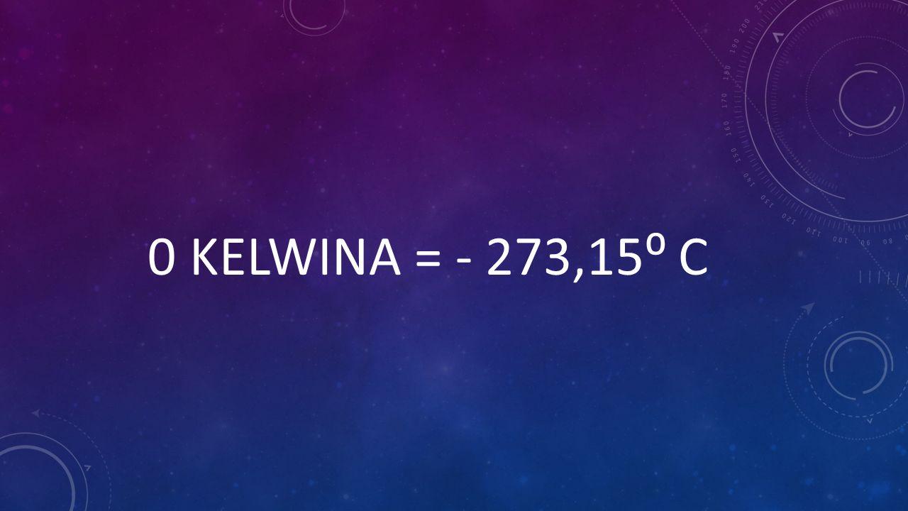 0 KELWINA = - 273,15⁰ C
