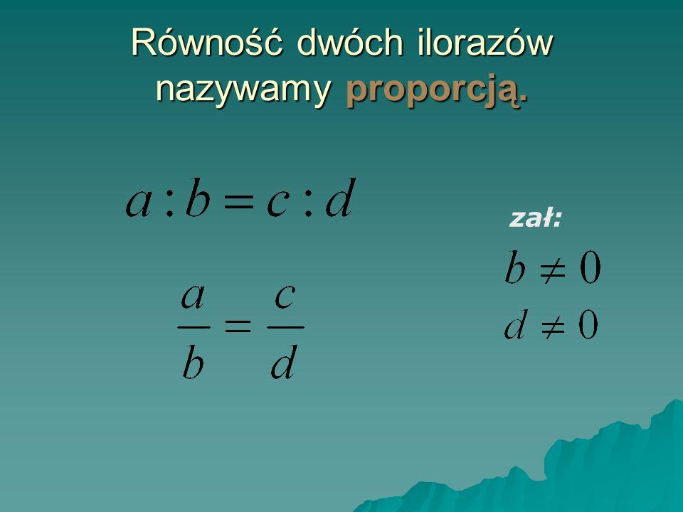 Równość dwóch ilorazów nazywamy proporcją.