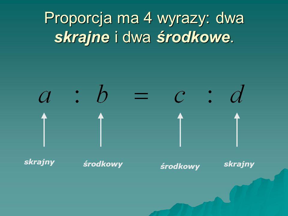 Proporcja ma 4 wyrazy: dwa skrajne i dwa środkowe.