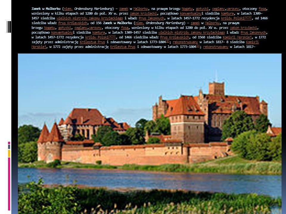 Zamek w Malborku (niem. Ordensburg Marienburg) – zamek w Malborku, na prawym brzegu Nogatu, gotycki, ceglany,warowny, otoczony fosą, wzniesiony w kilku etapach od 1280 do poł.