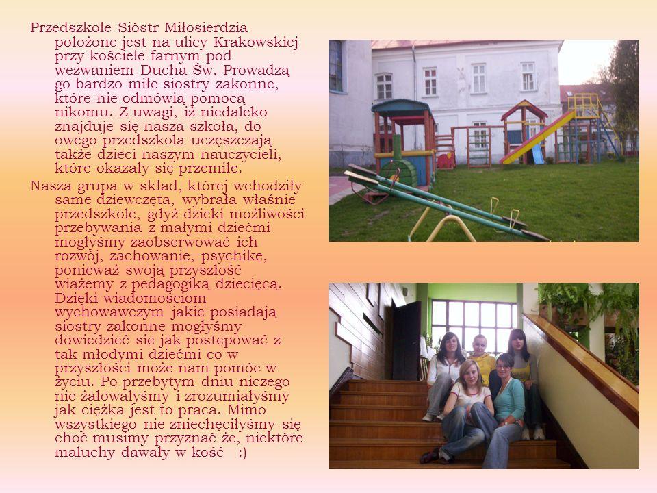 Przedszkole Sióstr Miłosierdzia położone jest na ulicy Krakowskiej przy kościele farnym pod wezwaniem Ducha Św. Prowadzą go bardzo miłe siostry zakonne, które nie odmówią pomocą nikomu. Z uwagi, iż niedaleko znajduje się nasza szkoła, do owego przedszkola uczęszczają także dzieci naszym nauczycieli, które okazały się przemiłe.