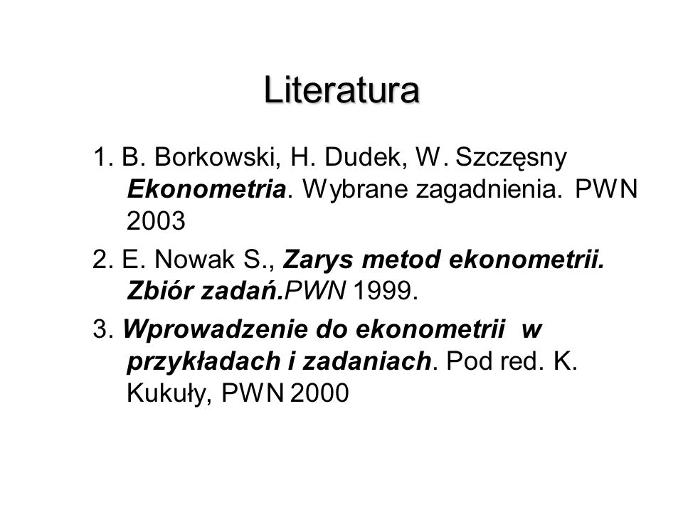 Literatura 1. B. Borkowski, H. Dudek, W. Szczęsny Ekonometria. Wybrane zagadnienia. PWN 2003.