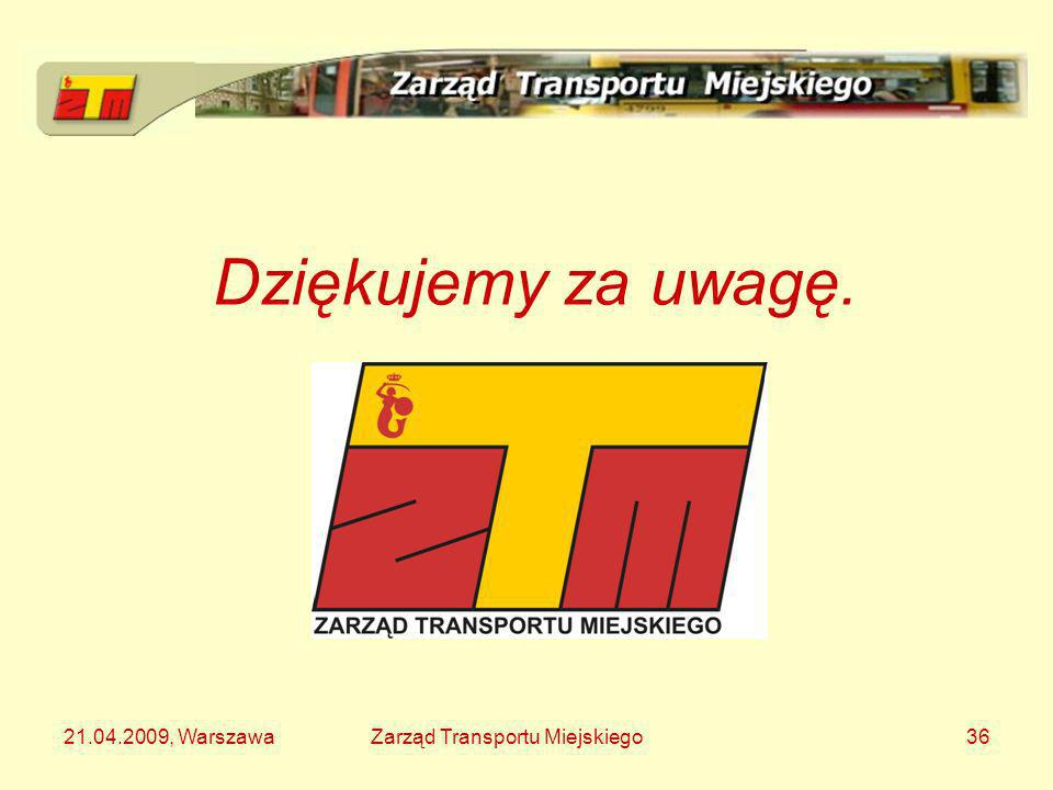 Dziękujemy za uwagę. 21.04.2009, Warszawa Zarząd Transportu Miejskiego