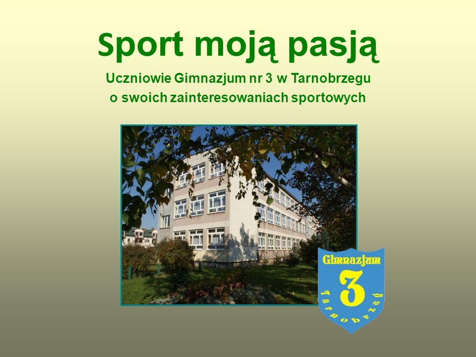Sport moją pasją Uczniowie Gimnazjum nr 3 w Tarnobrzegu o swoich zainteresowaniach sportowych