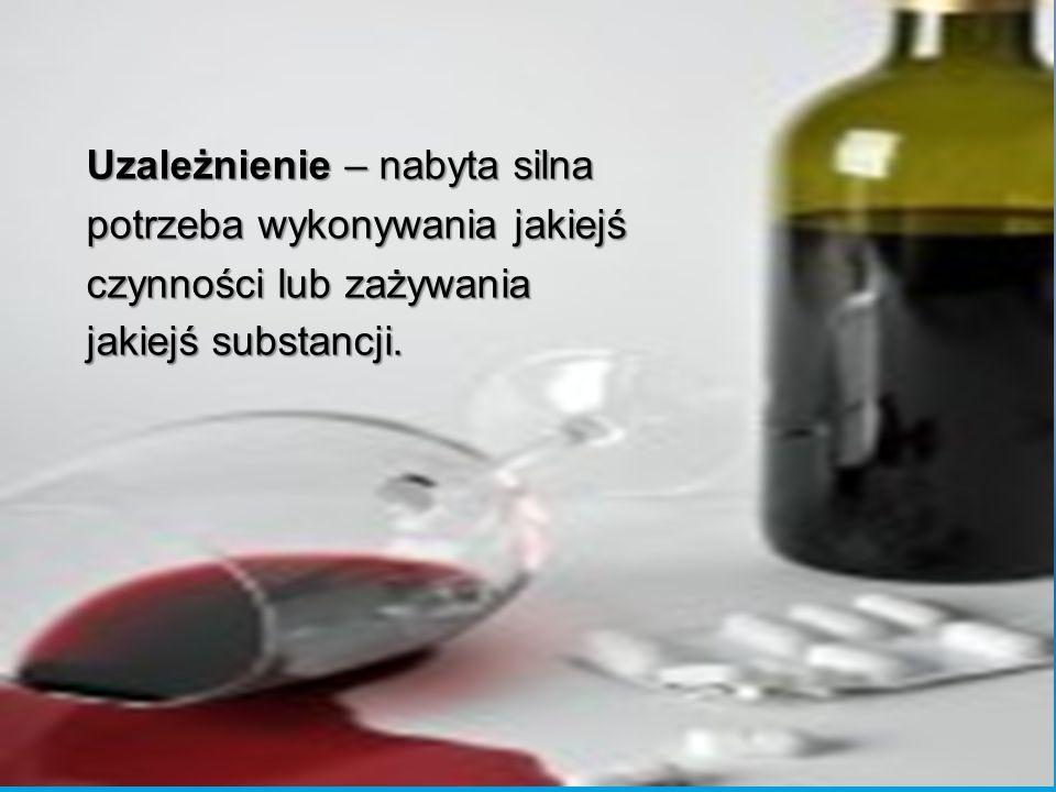 Uzależnienie – nabyta silna potrzeba wykonywania jakiejś czynności lub zażywania jakiejś substancji.
