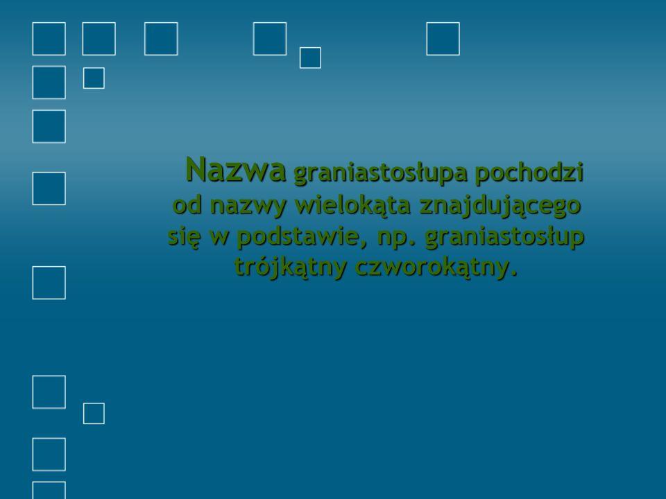 Nazwa graniastosłupa pochodzi od nazwy wielokąta znajdującego się w podstawie, np.