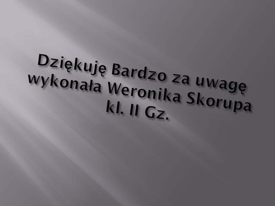 Dziękuję Bardzo za uwagę wykonała Weronika Skorupa kl. II Gz.