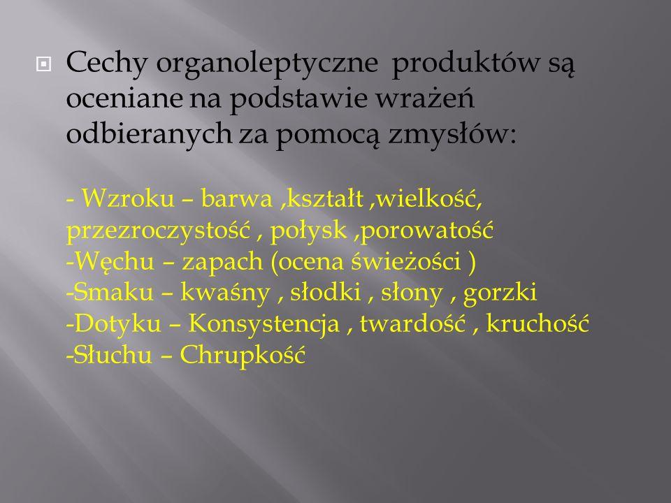 Cechy organoleptyczne produktów są oceniane na podstawie wrażeń odbieranych za pomocą zmysłów: - Wzroku – barwa ,kształt ,wielkość, przezroczystość , połysk ,porowatość -Węchu – zapach (ocena świeżości ) -Smaku – kwaśny , słodki , słony , gorzki -Dotyku – Konsystencja , twardość , kruchość -Słuchu – Chrupkość
