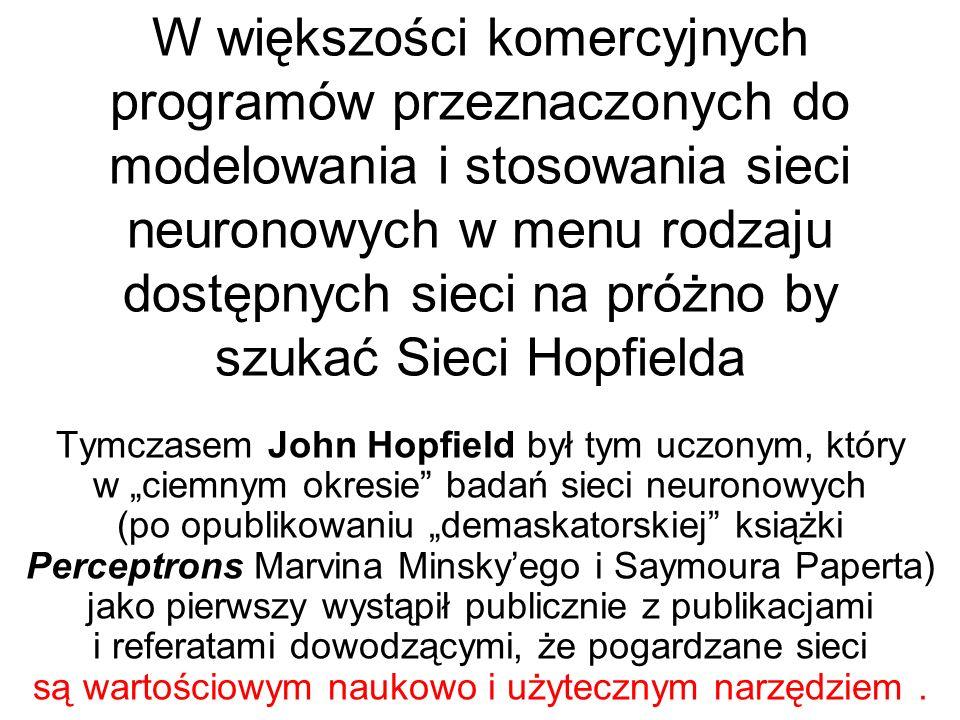 W większości komercyjnych programów przeznaczonych do modelowania i stosowania sieci neuronowych w menu rodzaju dostępnych sieci na próżno by szukać Sieci Hopfielda