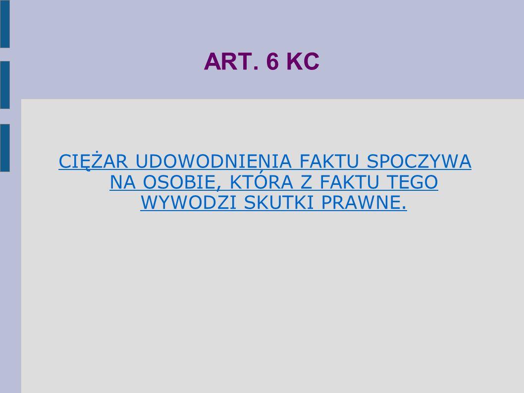 ART. 6 KC CIĘŻAR UDOWODNIENIA FAKTU SPOCZYWA NA OSOBIE, KTÓRA Z FAKTU TEGO WYWODZI SKUTKI PRAWNE.