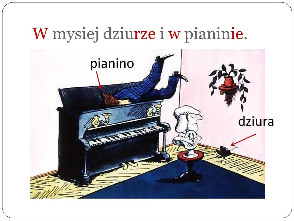 W mysiej dziurze i w pianinie.