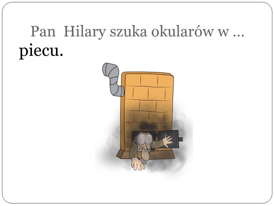 Pan Hilary szuka okularów w …