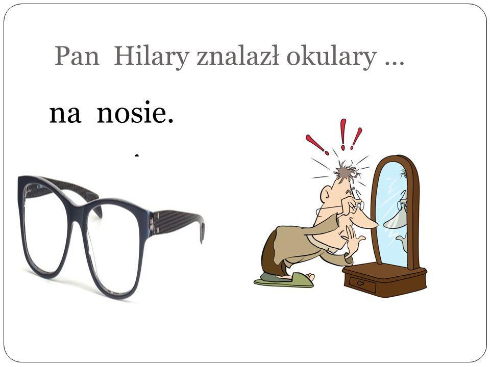 Pan Hilary znalazł okulary …