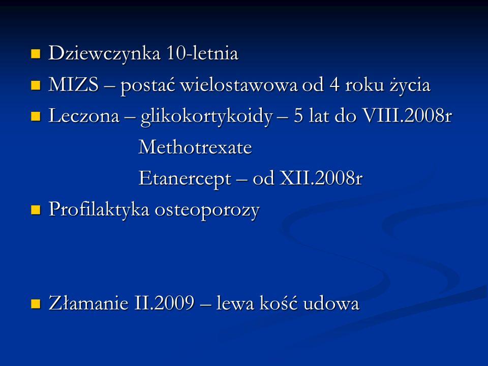 Dziewczynka 10-letnia MIZS – postać wielostawowa od 4 roku życia. Leczona – glikokortykoidy – 5 lat do VIII.2008r.