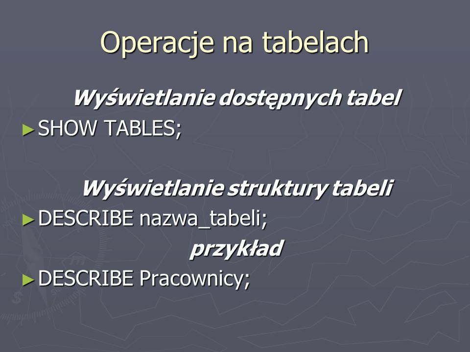 Operacje na tabelach Wyświetlanie dostępnych tabel SHOW TABLES;