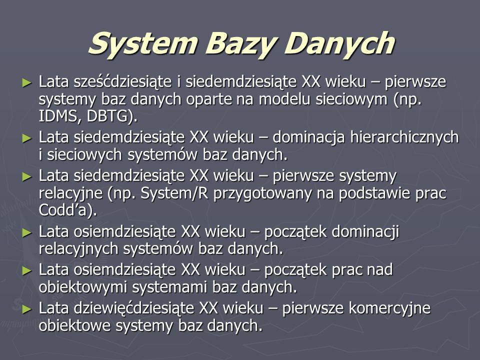 System Bazy Danych Lata sześćdziesiąte i siedemdziesiąte XX wieku – pierwsze systemy baz danych oparte na modelu sieciowym (np. IDMS, DBTG).