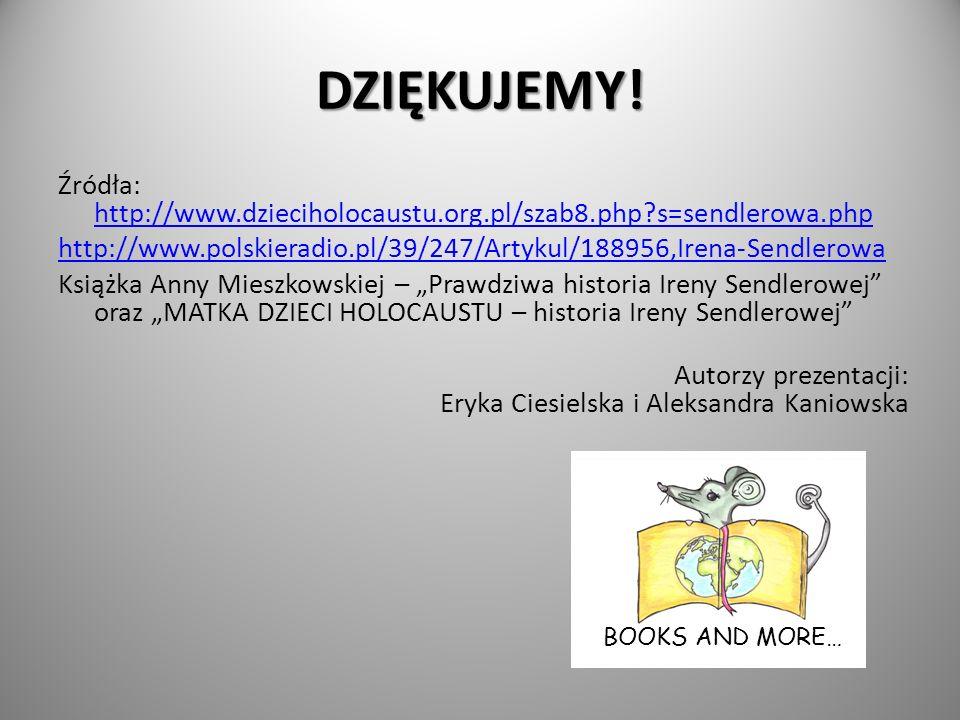 DZIĘKUJEMY! Źródła: http://www.dzieciholocaustu.org.pl/szab8.php s=sendlerowa.php. http://www.polskieradio.pl/39/247/Artykul/188956,Irena-Sendlerowa.
