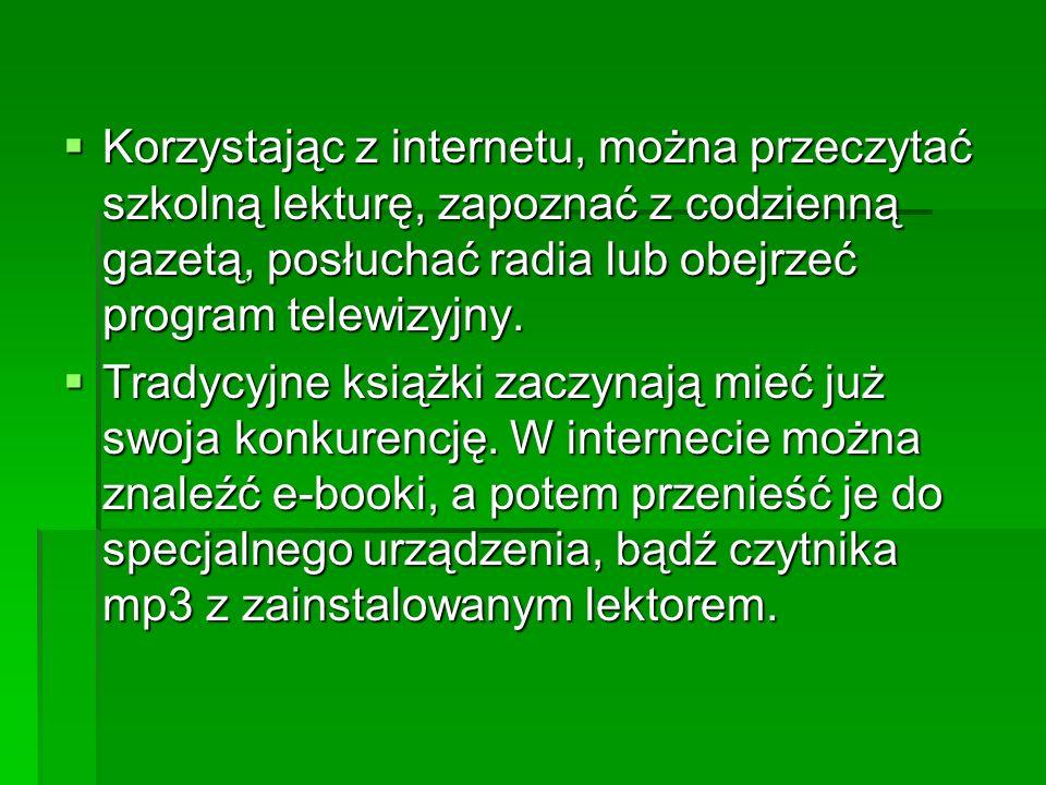 Korzystając z internetu, można przeczytać szkolną lekturę, zapoznać z codzienną gazetą, posłuchać radia lub obejrzeć program telewizyjny.