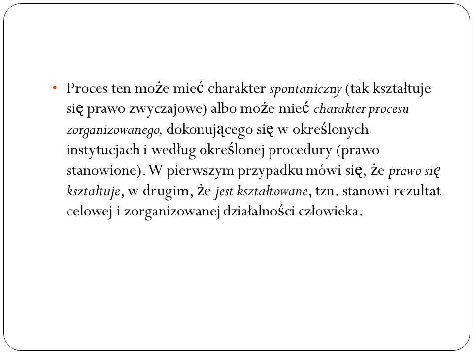 Proces ten może mieć charakter spontaniczny (tak kształtuje się prawo zwyczajowe) albo może mieć charakter procesu zorganizowanego, dokonującego się w określonych instytucjach i według określonej procedury (prawo stanowione).