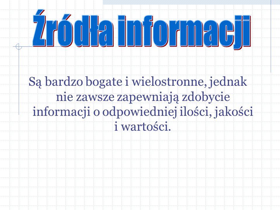 Źródła informacji Są bardzo bogate i wielostronne, jednak nie zawsze zapewniają zdobycie informacji o odpowiedniej ilości, jakości i wartości.