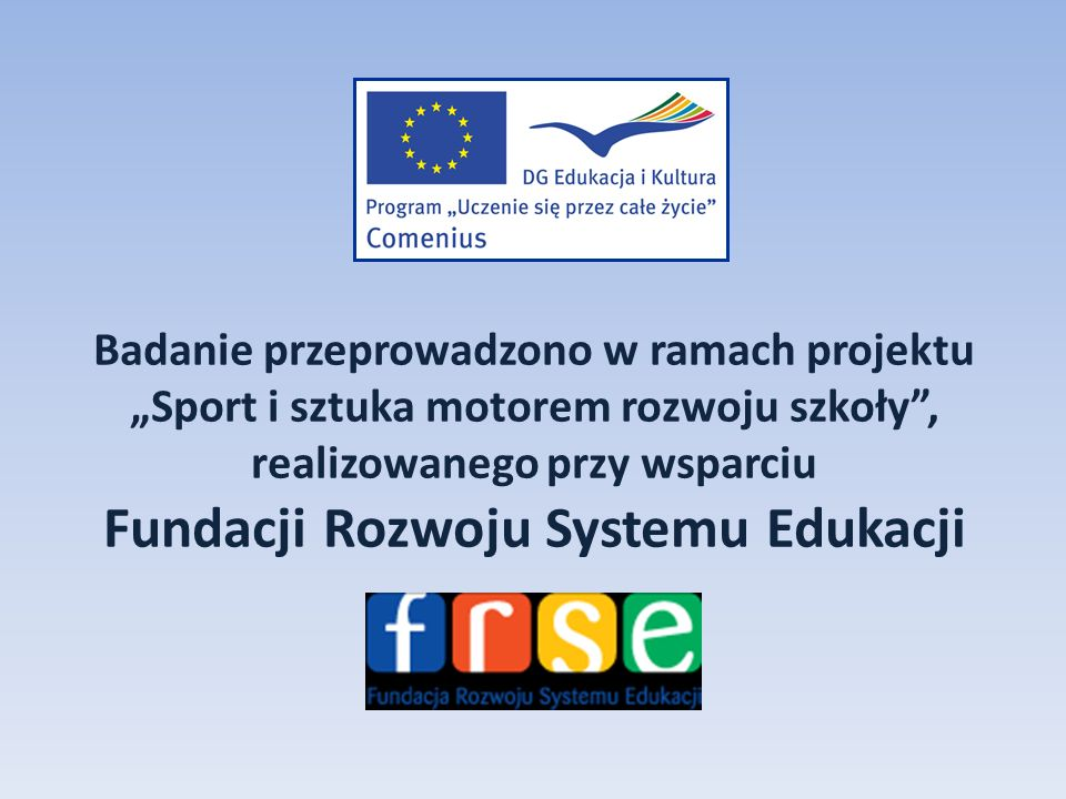"""Badanie przeprowadzono w ramach projektu """"Sport i sztuka motorem rozwoju szkoły , realizowanego przy wsparciu Fundacji Rozwoju Systemu Edukacji"""