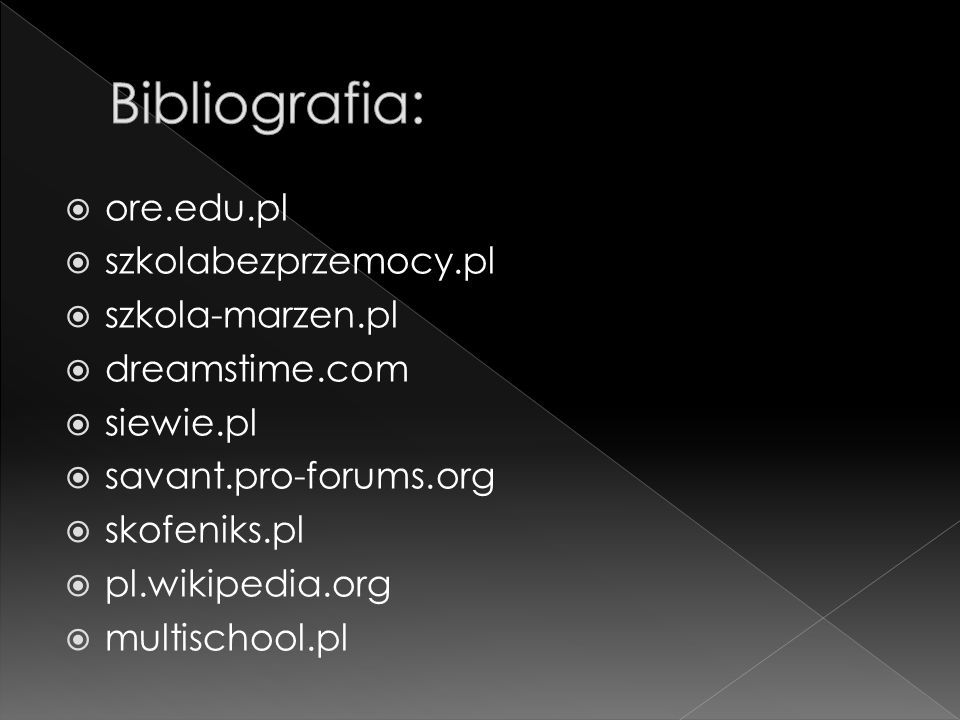 Bibliografia: ore.edu.pl szkolabezprzemocy.pl szkola-marzen.pl