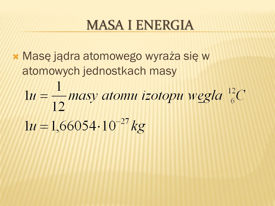 Masa i Energia Masę jądra atomowego wyraża się w atomowych jednostkach masy