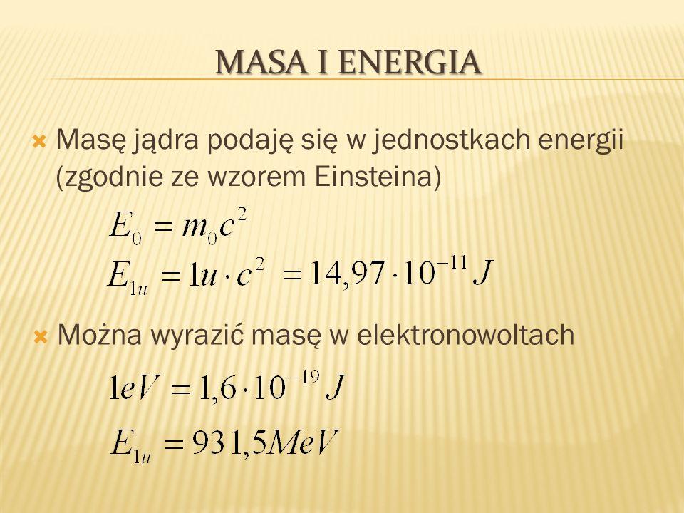 Masa i Energia Masę jądra podaję się w jednostkach energii (zgodnie ze wzorem Einsteina) Można wyrazić masę w elektronowoltach.