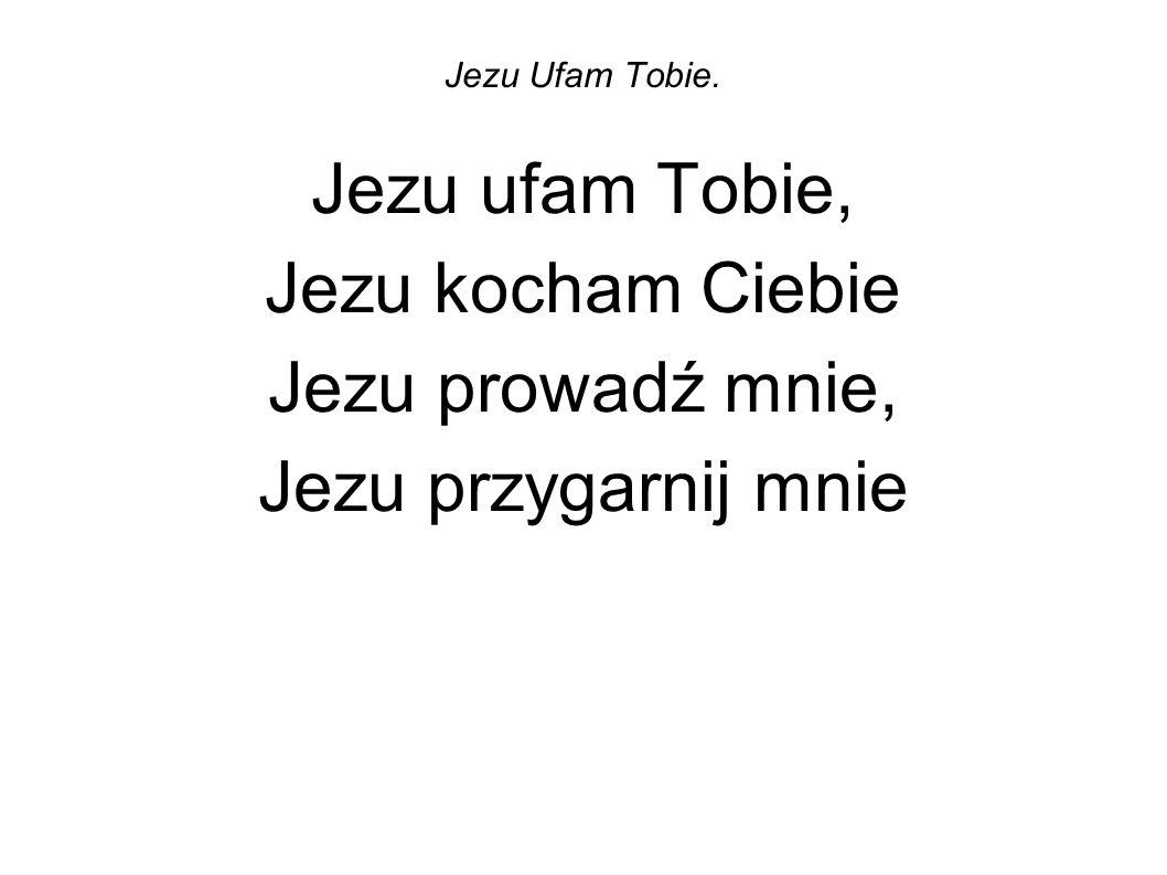 Jezu ufam Tobie, Jezu kocham Ciebie Jezu prowadź mnie,